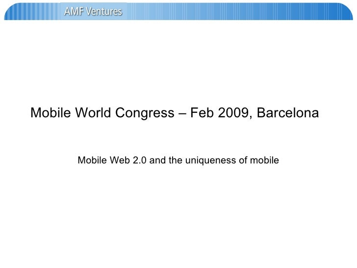 Mobile World Congress – Feb 2009, Barcelona Mobile Web 2.0 and the uniqueness of mobile