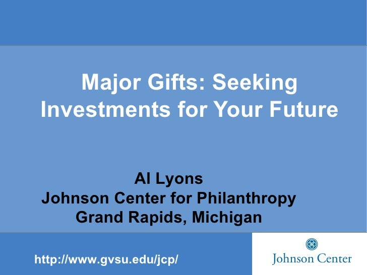 Major Gifts: Seeking Investments for Your Future Al Lyons Johnson Center for Philanthropy Grand Rapids, Michigan http://ww...
