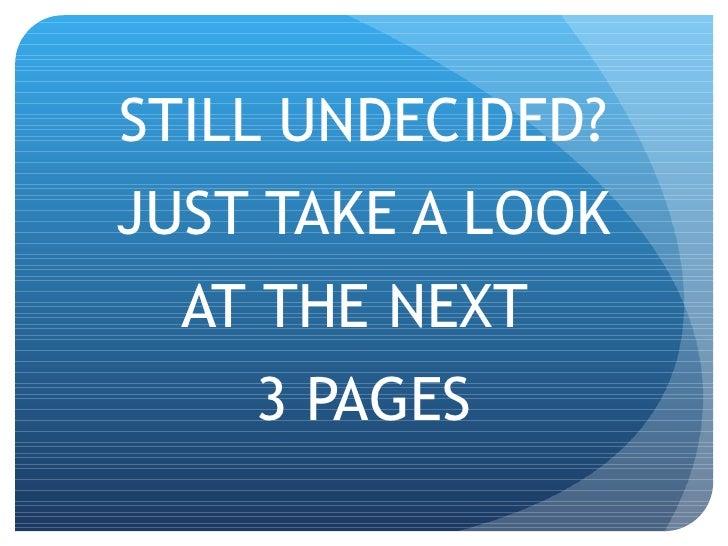 <ul><li>STILL UNDECIDED? </li></ul><ul><li>JUST TAKE A LOOK </li></ul><ul><li>AT THE NEXT  </li></ul><ul><li>3 PAGES </li>...