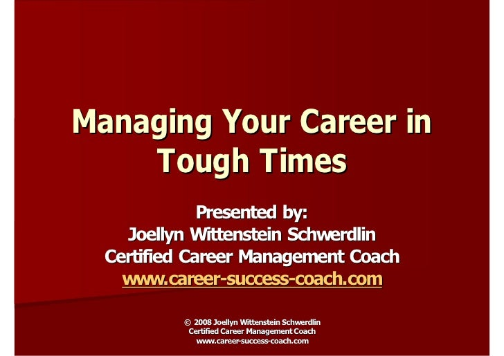 Managing Your Career in     Tough Times               Presented by:     Joellyn Wittenstein Schwerdlin   Certified Career ...