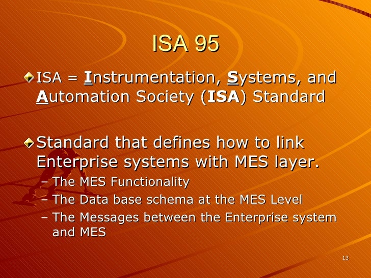 ISA 95 <ul><li>ISA =  I nstrumentation,  S ystems, and  A utomation Society ( ISA ) Standard </li></ul><ul><li>Standard th...