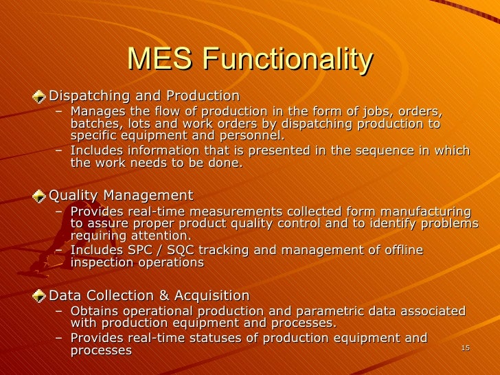 MES Functionality <ul><li>Dispatching and Production </li></ul><ul><ul><li>Manages the flow of production in the form of j...
