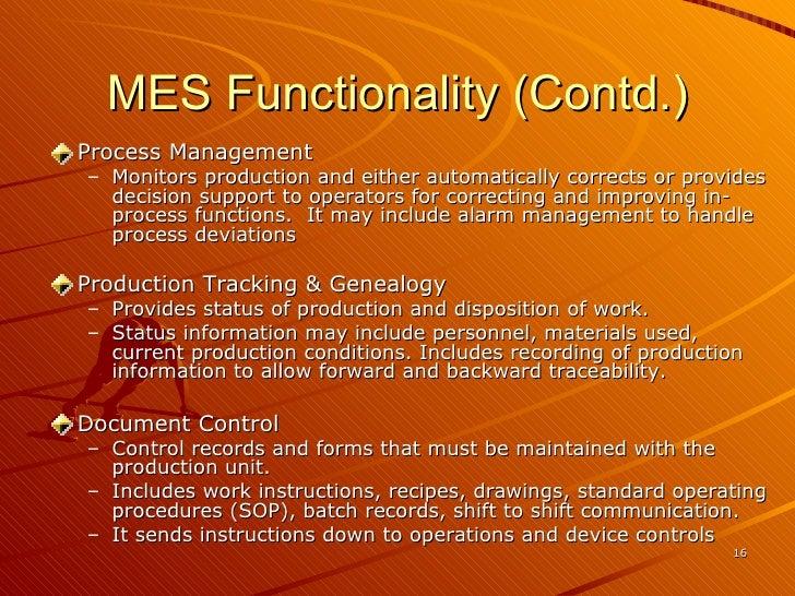 MES Functionality (Contd.) <ul><li>Process Management </li></ul><ul><ul><li>Monitors production and either automatically c...