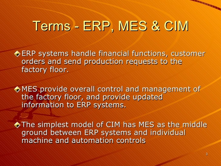 Terms - ERP, MES & CIM <ul><li>ERP systems handle financial functions, customer orders and send production requests to the...