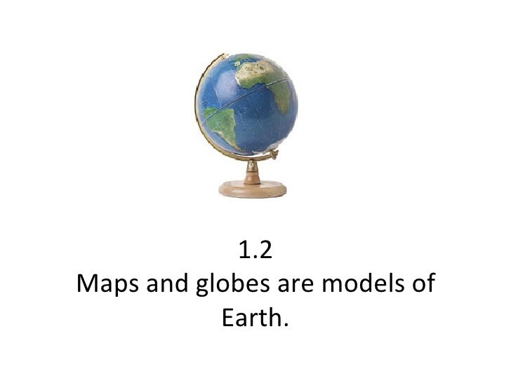 1.2 Maps and globes are models of Earth.