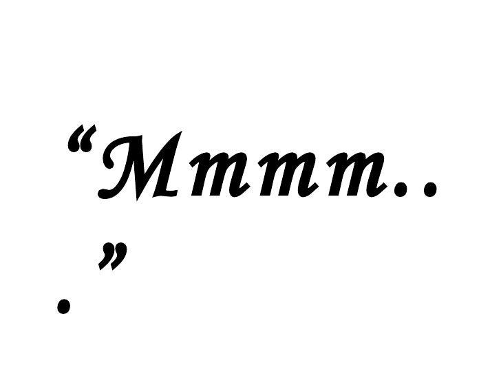 """"""" Mmmm..."""""""