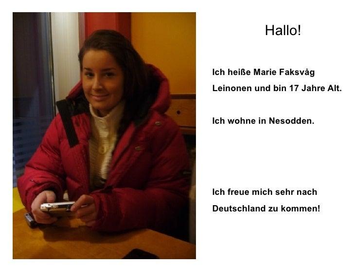 <ul><li>Hallo! </li></ul><ul><li>Ich heiße Marie Faksvåg </li></ul><ul><li>Leinonen und bin 17 Jahre Alt. </li></ul><ul><l...