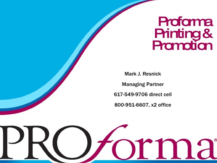 Proforma  Printing & Promotion Mark J. Resnick Managing Partner 617-549-9706 direct cell 800-951-6607, x2 office