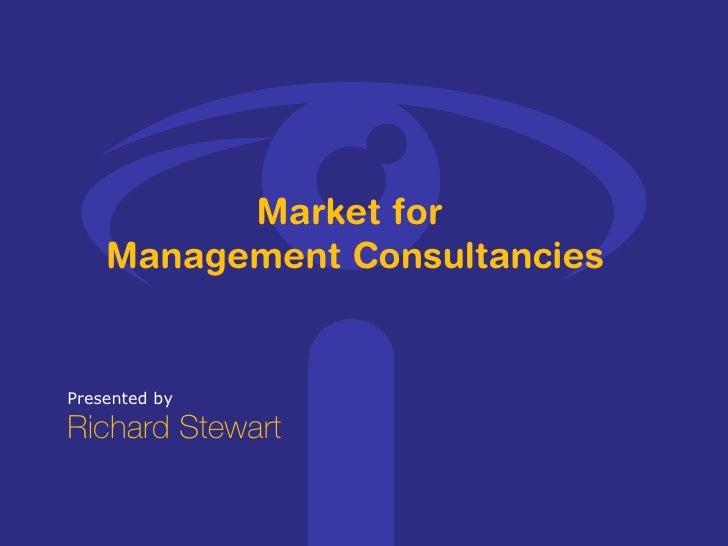 Presented by Richard Stewart Market for  Management Consultancies