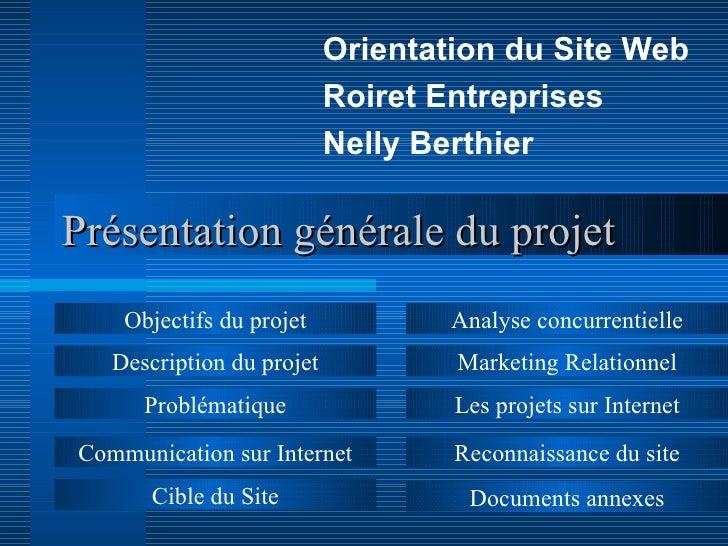 Présentation générale du projet Orientation du Site Web Roiret Entreprises Nelly Berthier Objectifs du projet Description ...