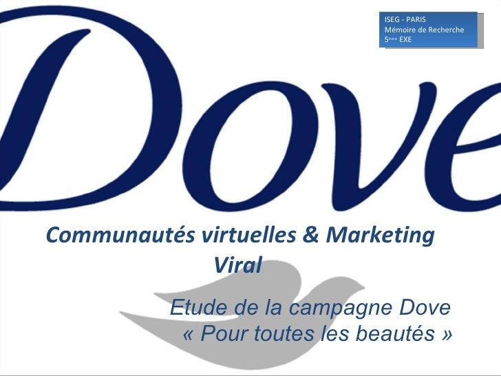 Communautés virtuelles & Marketing Viral   Etude de la campagne Dove   «Pour toutes les beautés» ISEG - PARIS  Mémoire ...