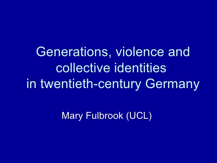 Generations, violence and collective identities  in twentieth-century Germany Mary Fulbrook (UCL)