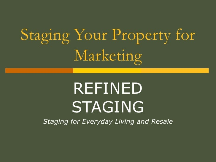 Staging Your Property for Marketing REFINED STAGING Staging for Everyday Living and Resale