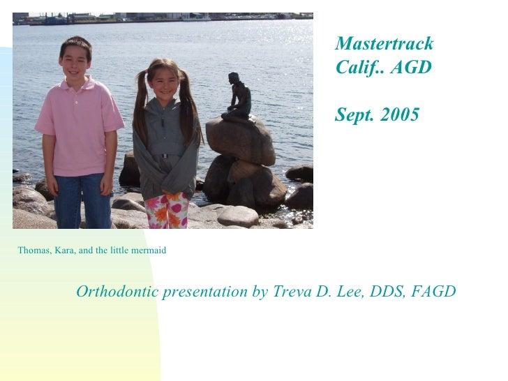 Thomas, Kara, and the little mermaid Mastertrack Calif.. AGD Sept. 2005 Orthodontic presentation by Treva D. Lee, DDS, FAGD