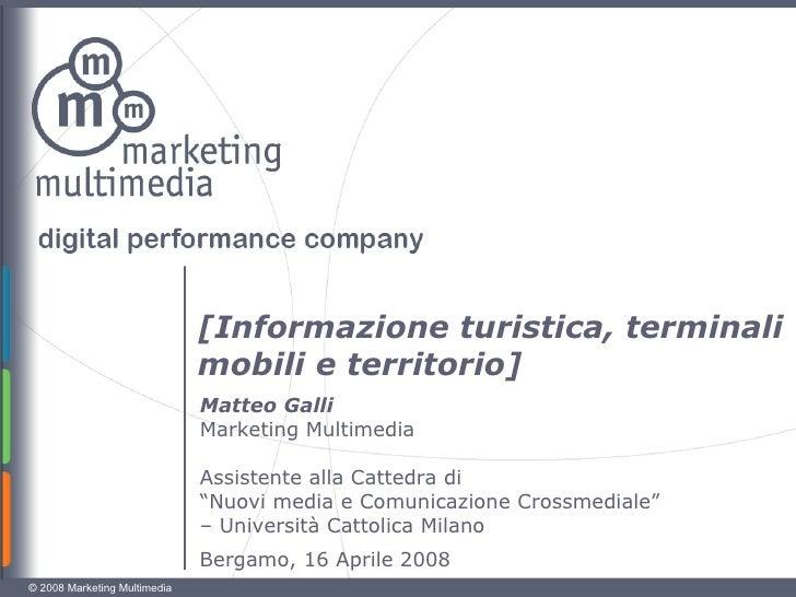 [Informazione turistica, terminali mobili e territorio] Bergamo, 16 Aprile 2008 Matteo Galli Marketing Multimedia Assisten...
