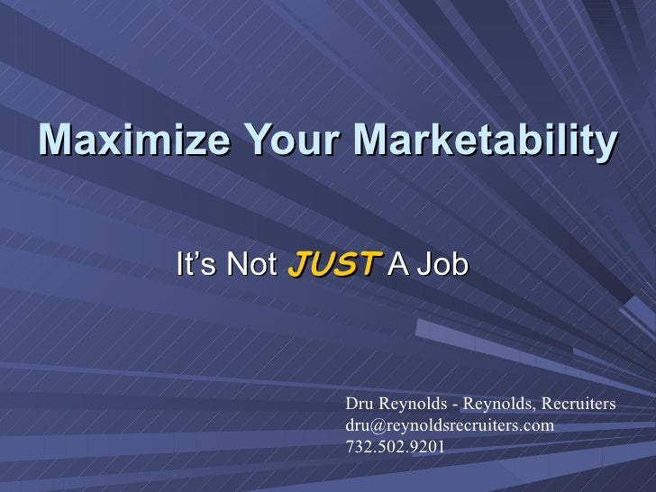 Maximize   Your   Marketability It's Not  JUST   A Job Dru Reynolds - Reynolds, Recruiters  [email_address] 732.502.9201
