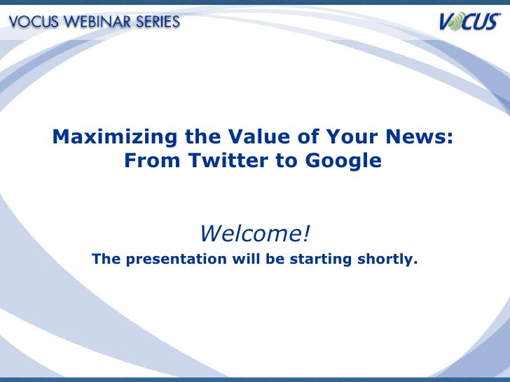 Welcome! The presentation will be starting shortly. Maximizing the Value of Your News: From Twitter to Google