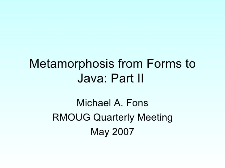 Metamorphosis from Forms to Java: Part II  Michael A. Fons RMOUG Quarterly Meeting May 2007