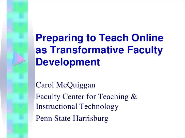 Preparing to Teach Online as Transformative Faculty Development  Carol McQuiggan Faculty Center for Teaching & Instruction...