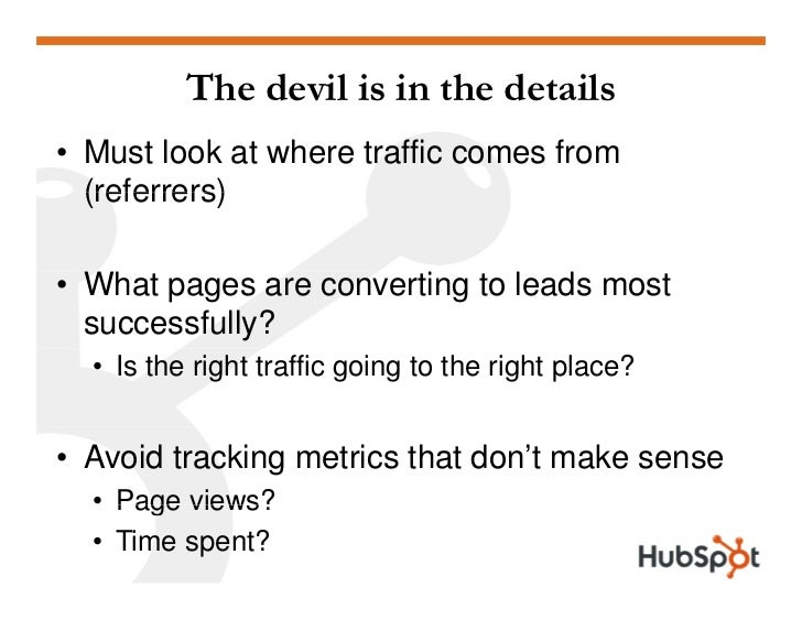 The devil is in the details • Must look at where traffic comes from   (referrers)  • What pages are converting to leads mo...