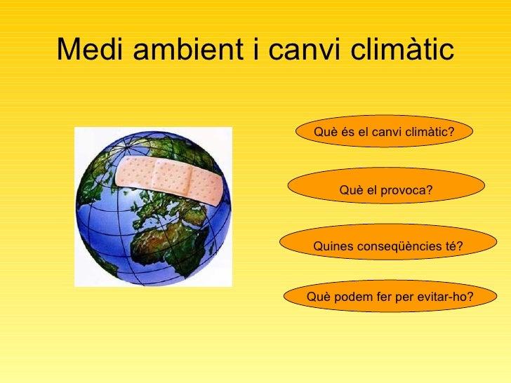 Medi ambient i canvi climàtic Què és el canvi climàtic? Què el provoca? Què podem fer per evitar-ho? Quines conseqüències ...