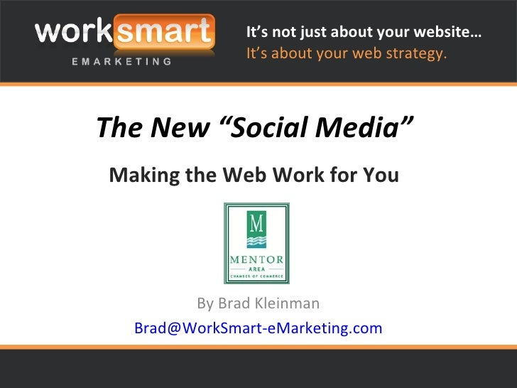 "The New ""Social Media"" Making the Web Work for You By Brad Kleinman [email_address] It's not just about your website… It's..."