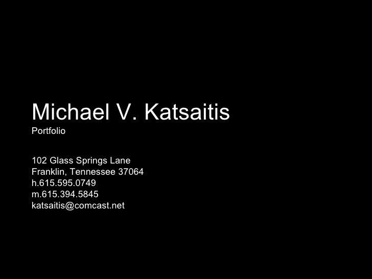 Michael V. Katsaitis Portfolio 102 Glass Springs Lane Franklin, Tennessee 37064 h.615.595.0749 m.615.394.5845  [email_addr...