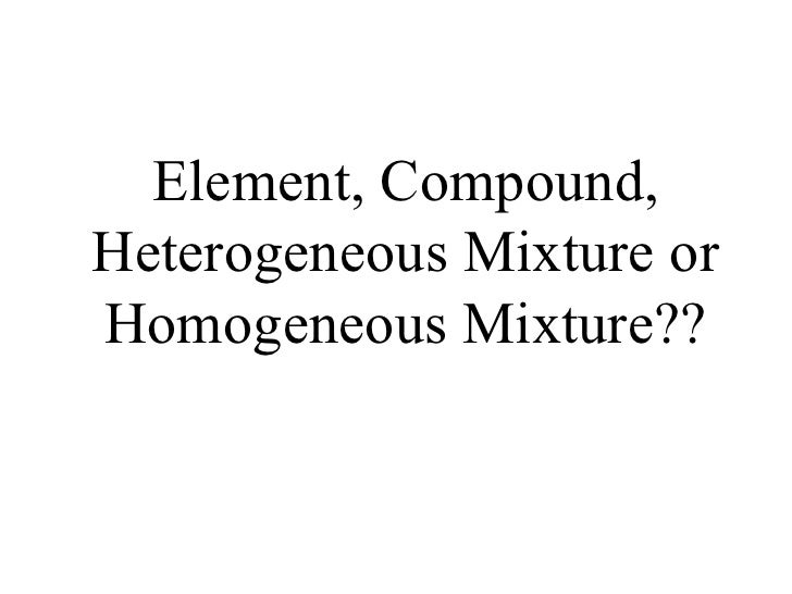 Element, Compound, Heterogeneous Mixture or Homogeneous Mixture??