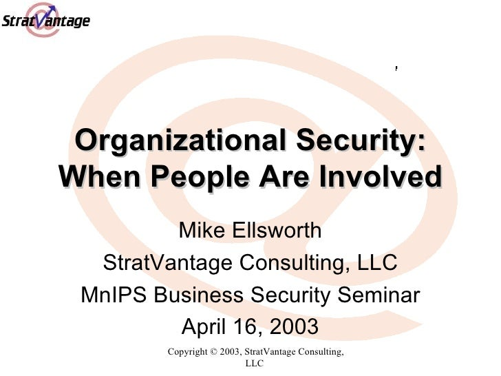Organizational Security: When People Are Involved Mike Ellsworth StratVantage Consulting, LLC MnIPS Business Security Semi...