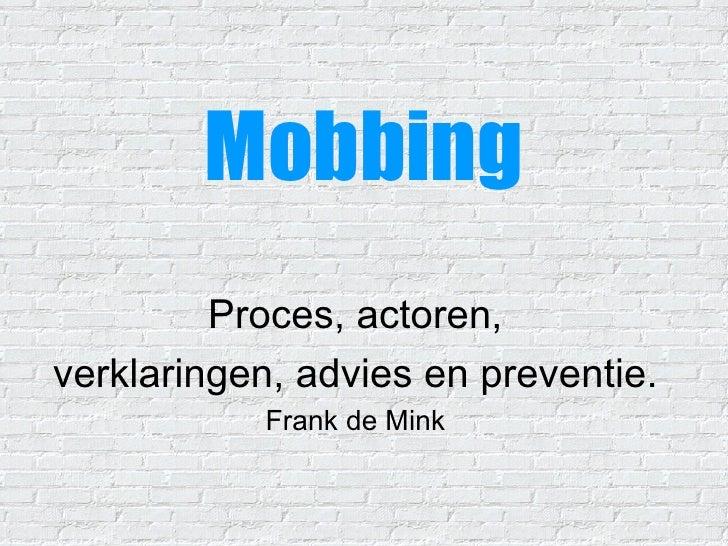 Mobbing Proces, actoren, verklaringen, advies en preventie. Frank de Mink