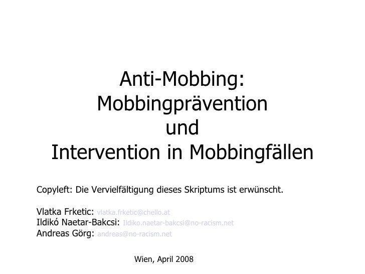 Anti-Mobbing: Mobbingprävention und Intervention in Mobbingfällen Copyleft: Die Vervielfältigung dieses Skriptums ist erwü...