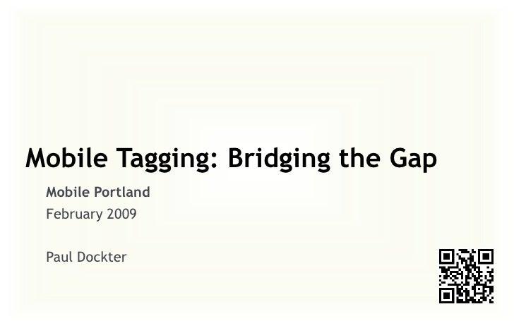Mobile Tagging: Bridging the Gap  Mobile Portland  February 2009   Paul Dockter