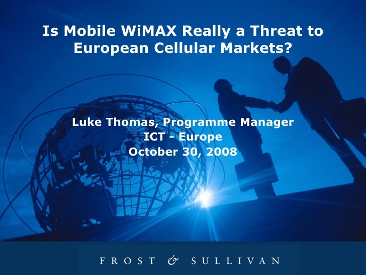 Is Mobile WiMAX Really a Threat to European Cellular Markets? Luke Thomas, Programme Manager ICT   -   Europe October 30, ...