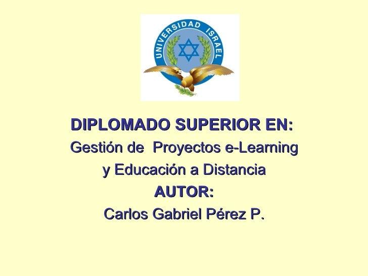 <ul><li>DIPLOMADO SUPERIOR EN:   </li></ul><ul><li>Gestión de  Proyectos e-Learning </li></ul><ul><li>y Educación a Distan...