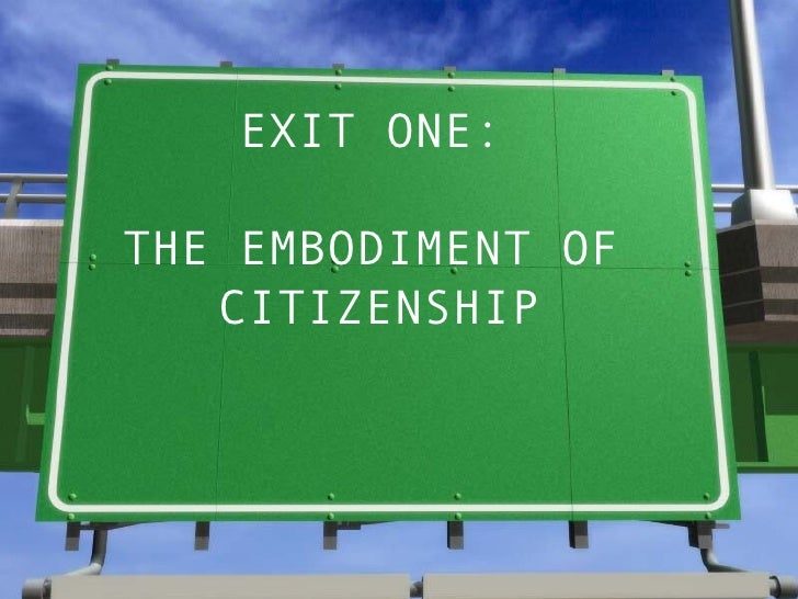 EXIT ONE:  THE EMBODIMENT OF  CITIZENSHIP