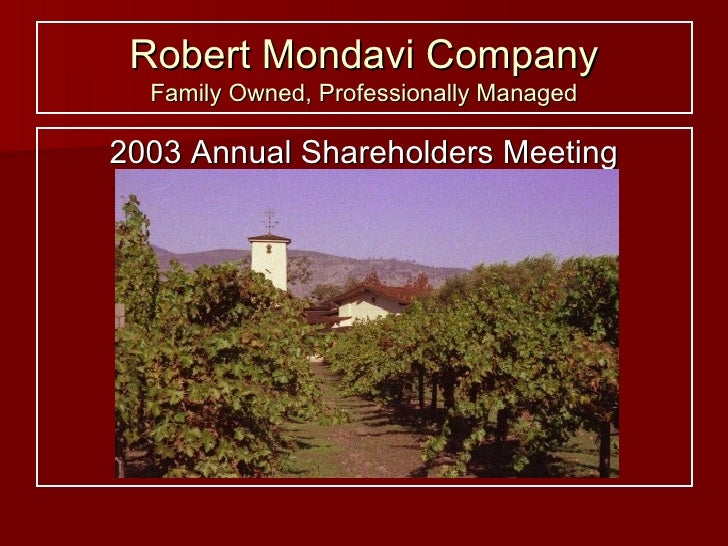 Robert Mondavi Company Family Owned, Professionally Managed <ul><li>2003 Annual Shareholders Meeting </li></ul>
