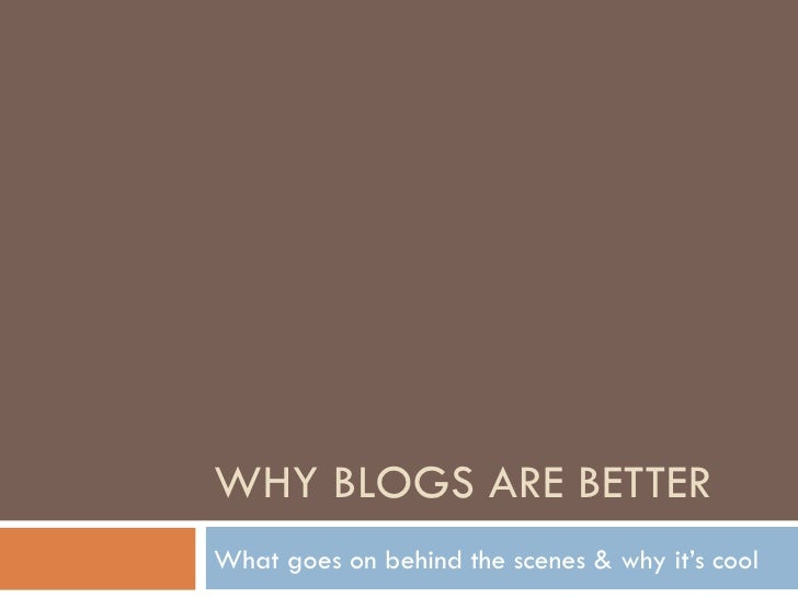 WHY BLOGS ARE BETTER What goes on behind the scenes & why it's cool