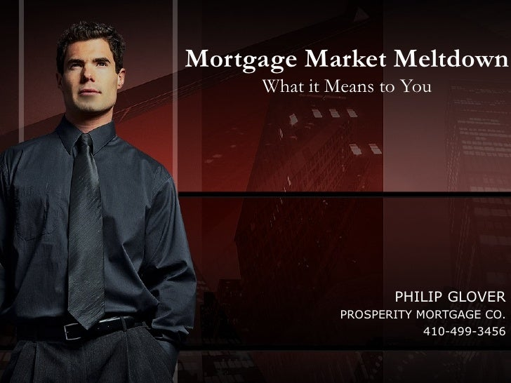 Mortgage Market Meltdown What it Means to You PHILIP GLOVER PROSPERITY MORTGAGE CO. 410-499-3456