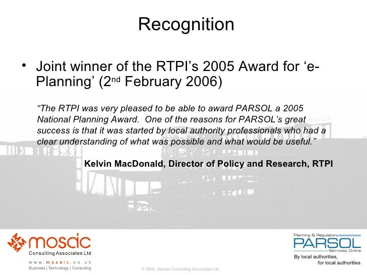 "Recognition <ul><li>Joint winner of the RTPI's 2005 Award for  'e-Planning' (2 nd  February 2006) </li></ul>"" The RTPI was..."