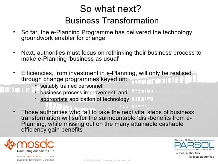 So what next?   Business Transformation <ul><li>So far, the e-Planning Programme has delivered the technology groundwork e...