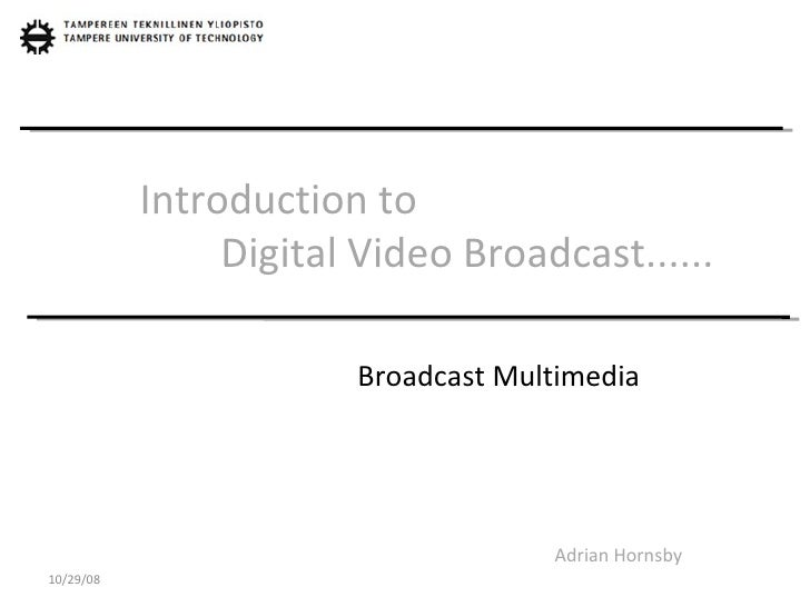 Introduction to    Digital Video Broadcast...... Adrian Hornsby Broadcast Multimedia 10/29/08
