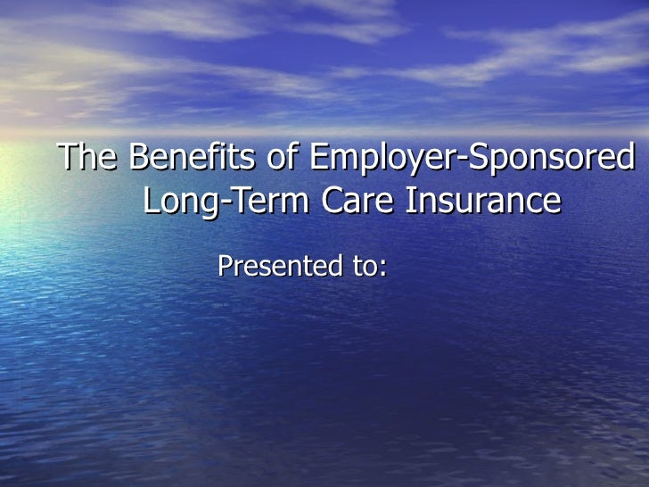 The Benefits of Employer-Sponsored  Long-Term Care Insurance Presented to: