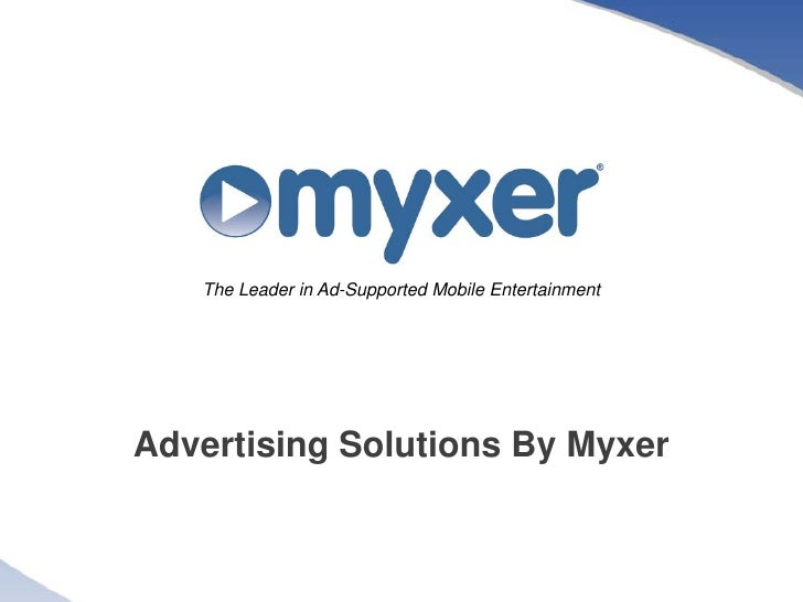 The Leader in Ad-Supported Mobile Entertainment     Advertising Solutions By Myxer