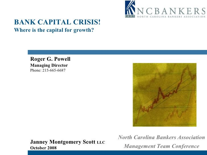 BANK CAPITAL CRISIS! Where is the capital for growth? Roger G. Powell Managing Director Phone: 215-665-6687 Janney Montgom...