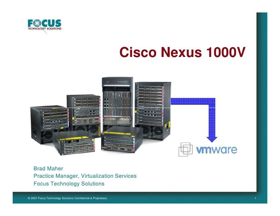 Cisco Nexus 1000V         Brad Maher     Practice Manager, Virtualization Services     Focus Technology Solutions  © 2007 ...