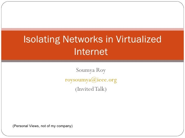 Soumya Roy [email_address] (Invited Talk) Isolating Networks in Virtualized Internet (Personal Views, not of my company)