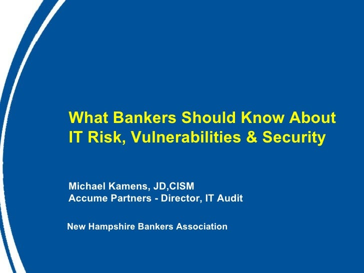 What Bankers Should Know About  IT Risk, Vulnerabilities & Security  Michael Kamens, JD,CISM Accume Partners - Director, I...