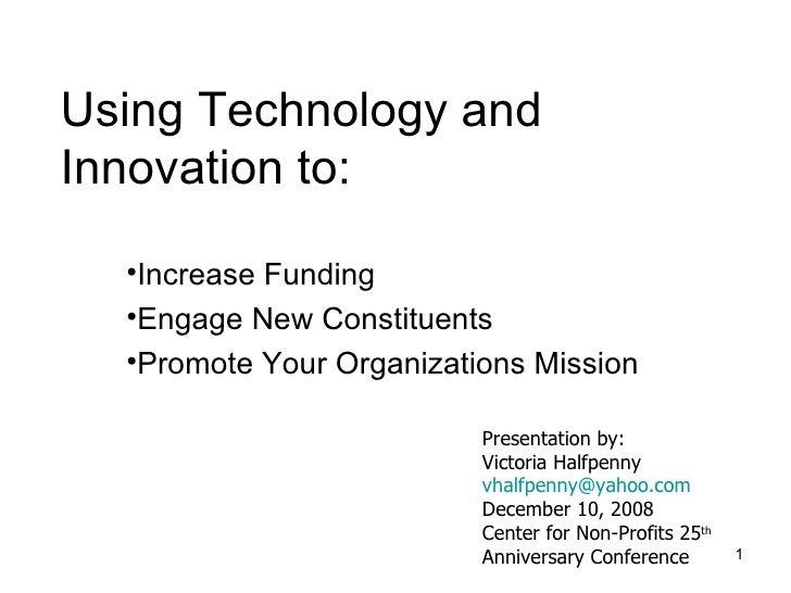 Using Technology and Innovation to: <ul><li>Increase Funding </li></ul><ul><li>Engage New Constituents </li></ul><ul><li>P...