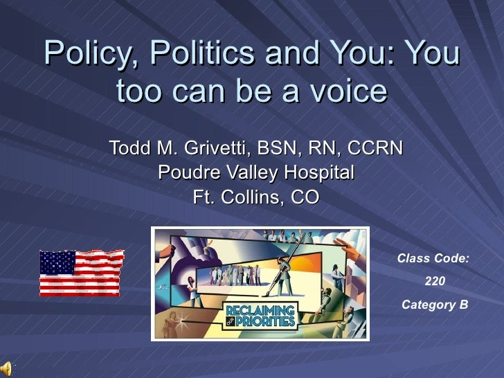 Policy, Politics and You: You too can be voice Todd M. Grivetti, BSN, RN, CCRN Poudre Valley Hospital Ft. Collins, CO