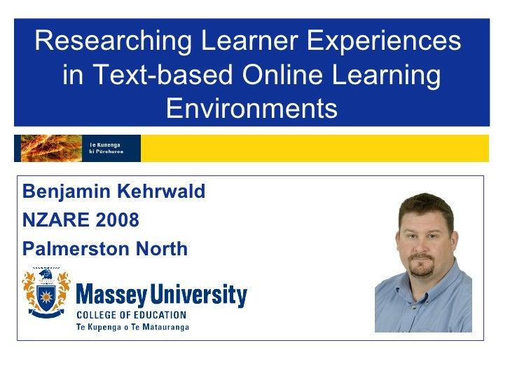 Researching Learner Experiences  in Text-based Online Learning Environments <ul><li>Benjamin Kehrwald </li></ul><ul><li>NZ...